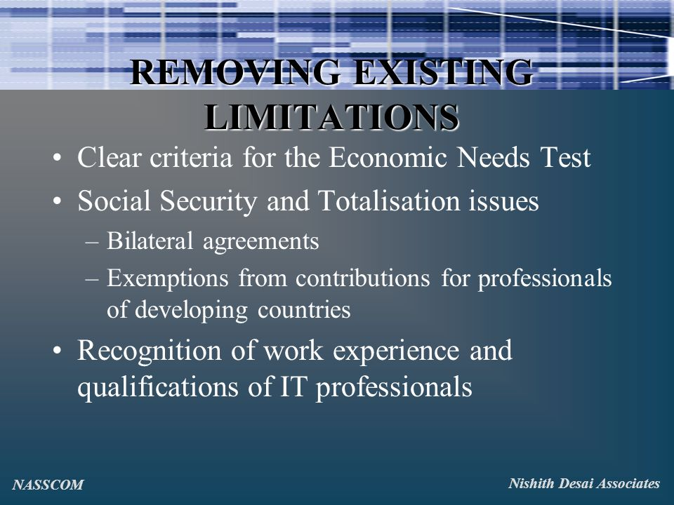 REMOVING EXISTING LIMITATIONS Clear criteria for the Economic Needs Test Social Security and Totalisation issues –Bilateral agreements –Exemptions from contributions for professionals of developing countries Recognition of work experience and qualifications of IT professionals Nishith Desai Associates NASSCOM