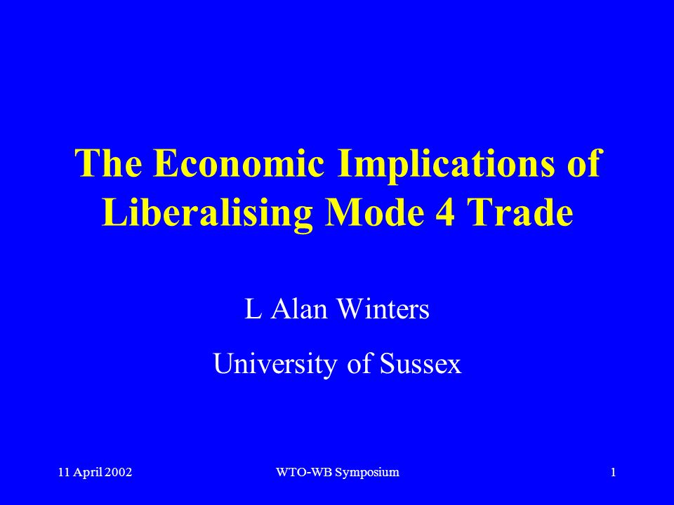 11 April 2002WTO-WB Symposium1 The Economic Implications of Liberalising Mode 4 Trade L Alan Winters University of Sussex