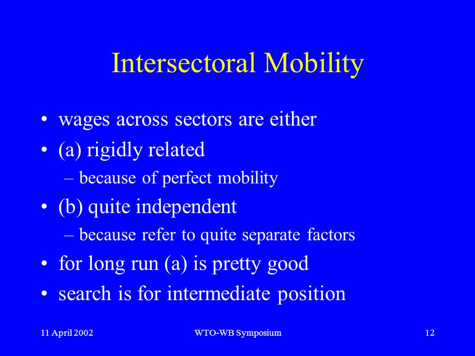 11 April 2002WTO-WB Symposium12 Intersectoral Mobility wages across sectors are either (a) rigidly related –because of perfect mobility (b) quite independent –because refer to quite separate factors for long run (a) is pretty good search is for intermediate position