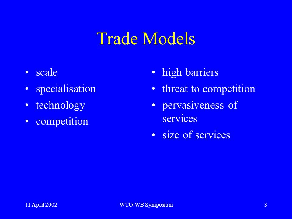 11 April 2002WTO-WB Symposium3 Trade Models scale specialisation technology competition high barriers threat to competition pervasiveness of services size of services