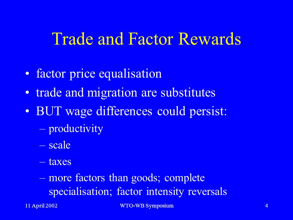 11 April 2002WTO-WB Symposium4 Trade and Factor Rewards factor price equalisation trade and migration are substitutes BUT wage differences could persist: –productivity –scale –taxes –more factors than goods; complete specialisation; factor intensity reversals