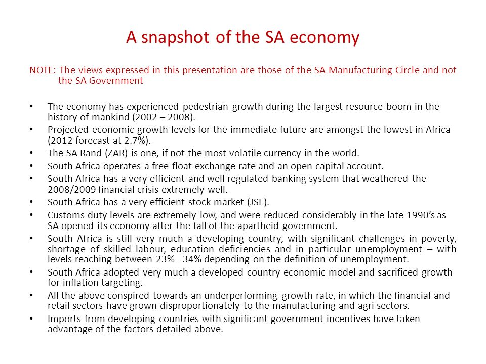 A snapshot of the SA economy NOTE: The views expressed in this presentation are those of the SA Manufacturing Circle and not the SA Government The economy has experienced pedestrian growth during the largest resource boom in the history of mankind (2002 – 2008).