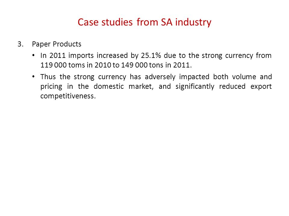 Case studies from SA industry 3.Paper Products In 2011 imports increased by 25.1% due to the strong currency from 119 000 toms in 2010 to 149 000 tons in 2011.