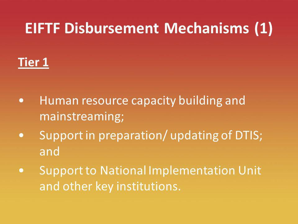 13 EIFTF Disbursement Mechanisms (1) Tier 1 Human resource capacity building and mainstreaming; Support in preparation/ updating of DTIS; and Support to National Implementation Unit and other key institutions.