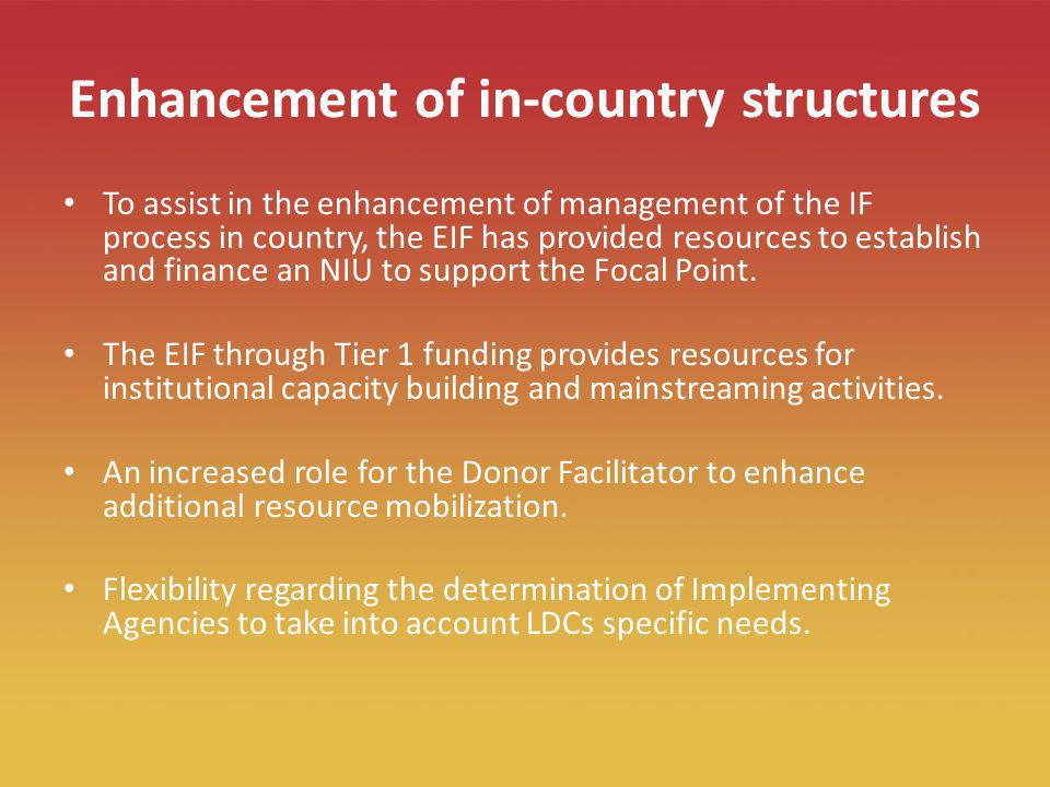 16 Enhancement of in-country structures To assist in the enhancement of management of the IF process in country, the EIF has provided resources to establish and finance an NIU to support the Focal Point.