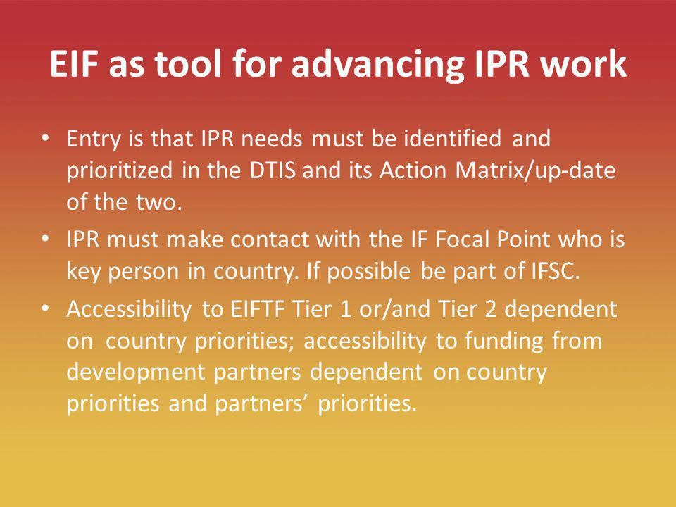 18 EIF as tool for advancing IPR work Entry is that IPR needs must be identified and prioritized in the DTIS and its Action Matrix/up-date of the two.