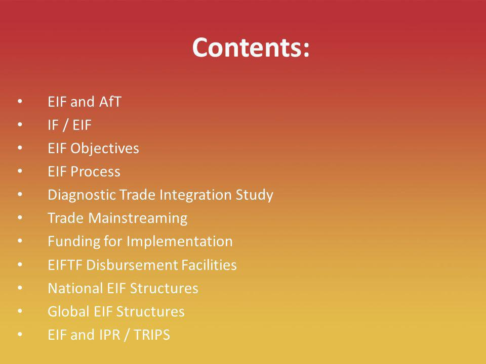 2 Contents: EIF and AfT IF / EIF EIF Objectives EIF Process Diagnostic Trade Integration Study Trade Mainstreaming Funding for Implementation EIFTF Disbursement Facilities National EIF Structures Global EIF Structures EIF and IPR / TRIPS