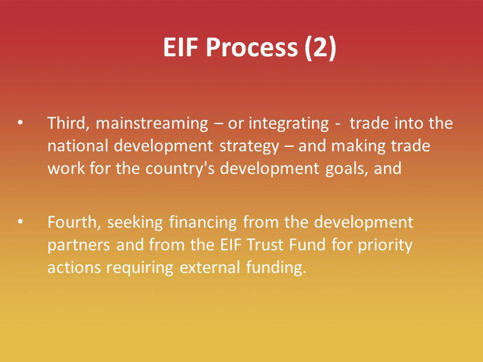 8 EIF Process (2) Third, mainstreaming – or integrating - trade into the national development strategy – and making trade work for the country s development goals, and Fourth, seeking financing from the development partners and from the EIF Trust Fund for priority actions requiring external funding.