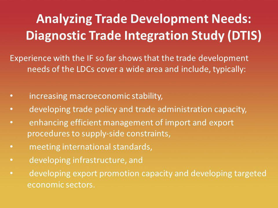 9 Analyzing Trade Development Needs: Diagnostic Trade Integration Study (DTIS) Experience with the IF so far shows that the trade development needs of the LDCs cover a wide area and include, typically: increasing macroeconomic stability, developing trade policy and trade administration capacity, enhancing efficient management of import and export procedures to supply-side constraints, meeting international standards, developing infrastructure, and developing export promotion capacity and developing targeted economic sectors.
