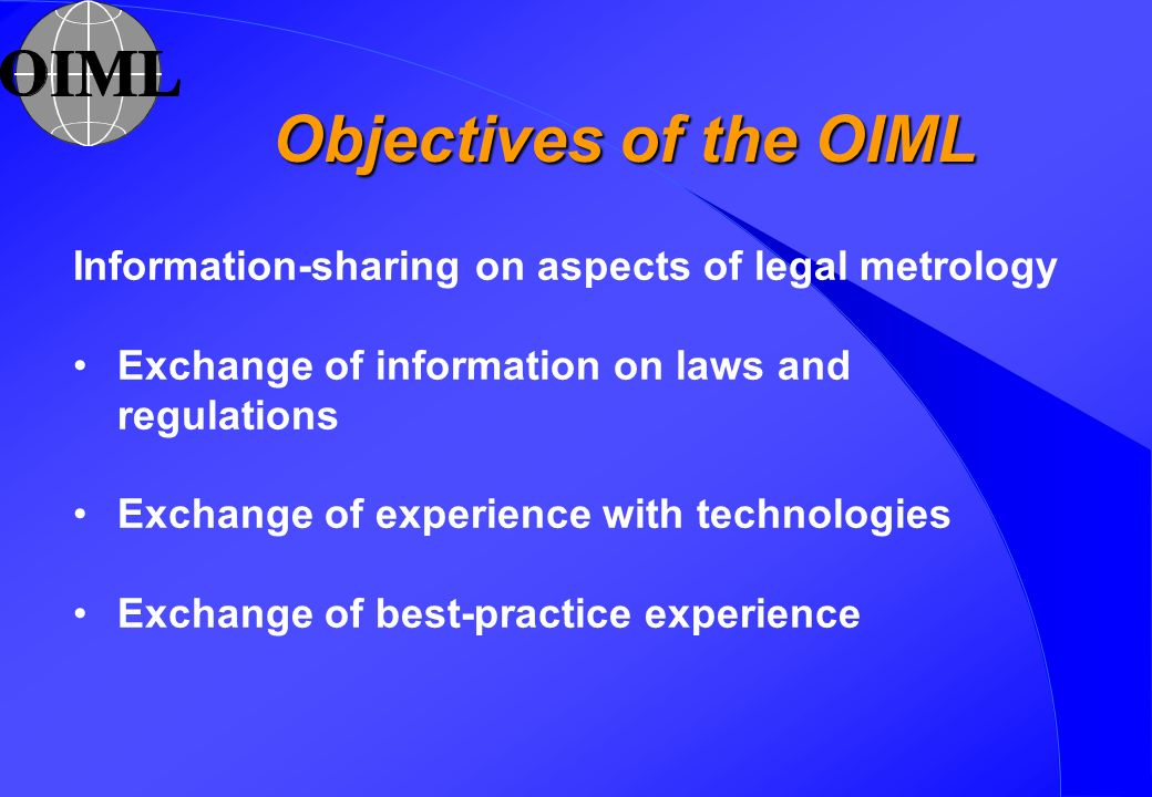 Objectives of the OIML Information-sharing on aspects of legal metrology Exchange of information on laws and regulations Exchange of experience with technologies Exchange of best-practice experience