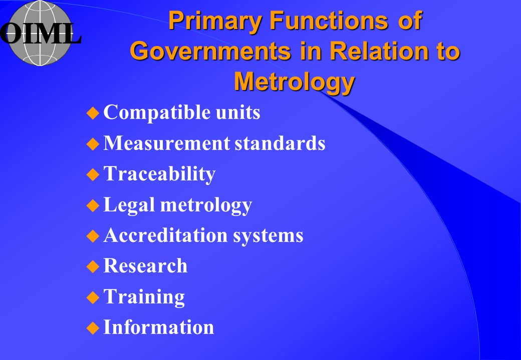 Primary Functions of Governments in Relation to Metrology u Compatible units u Measurement standards u Traceability u Legal metrology u Accreditation systems u Research u Training u Information