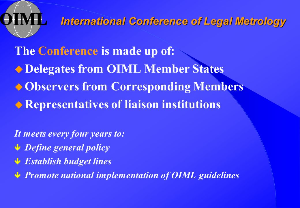 International Conference of Legal Metrology The Conference is made up of: u Delegates from OIML Member States u Observers from Corresponding Members u Representatives of liaison institutions It meets every four years to: ê Define general policy ê Establish budget lines ê Promote national implementation of OIML guidelines