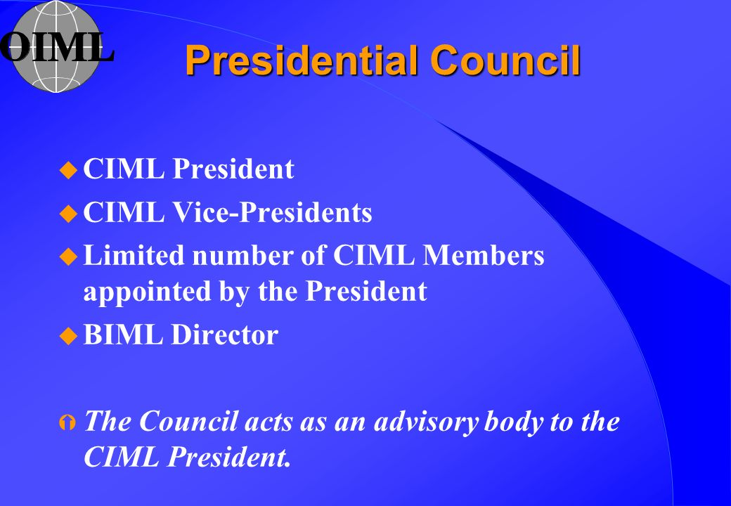 Presidential Council u CIML President u CIML Vice-Presidents u Limited number of CIML Members appointed by the President u BIML Director Ý The Council acts as an advisory body to the CIML President.