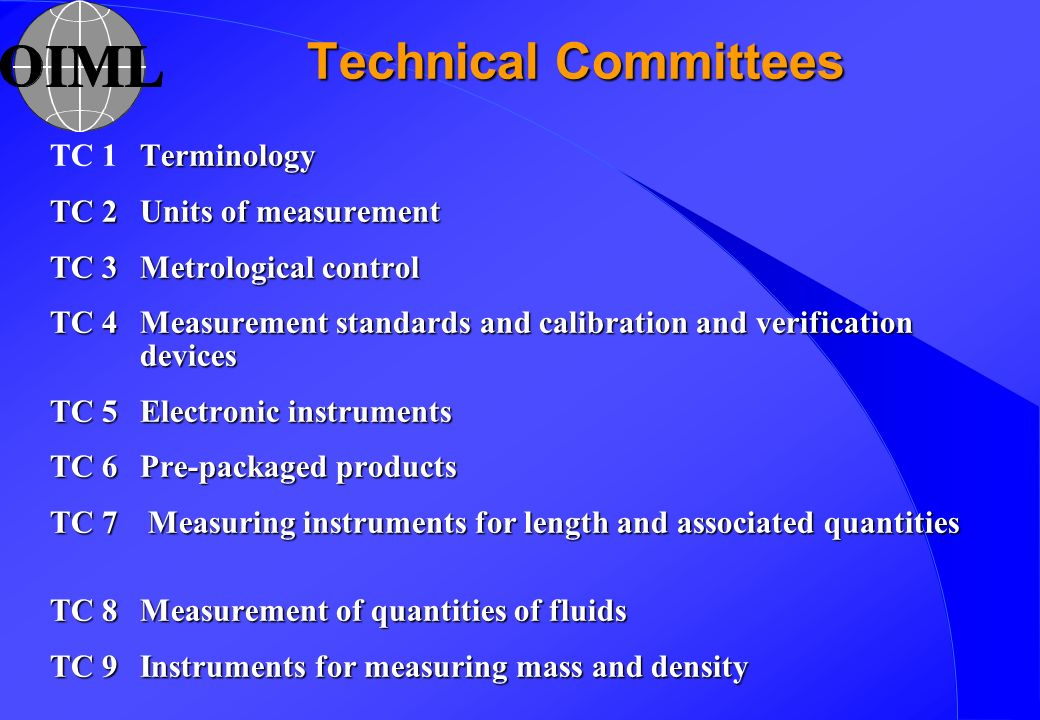 Technical Committees Terminology TC 1Terminology TC 2Units of measurement TC 3Metrological control TC 4Measurement standards and calibration and verification devices TC 5Electronic instruments TC 6Pre-packaged products TC 7 Measuring instruments for length and associated quantities TC 8Measurement of quantities of fluids TC 9Instruments for measuring mass and density