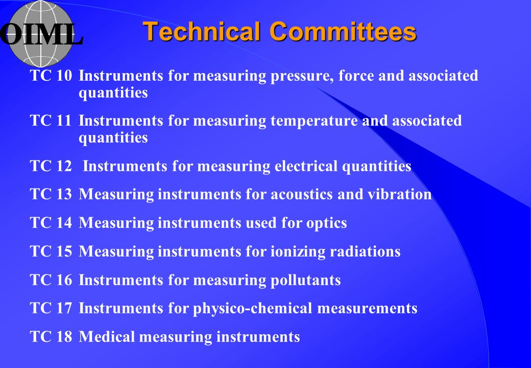 Technical Committees TC 10Instruments for measuring pressure, force and associated quantities TC 11Instruments for measuring temperature and associated quantities TC 12 Instruments for measuring electrical quantities TC 13Measuring instruments for acoustics and vibration TC 14Measuring instruments used for optics TC 15Measuring instruments for ionizing radiations TC 16Instruments for measuring pollutants TC 17Instruments for physico-chemical measurements TC 18Medical measuring instruments