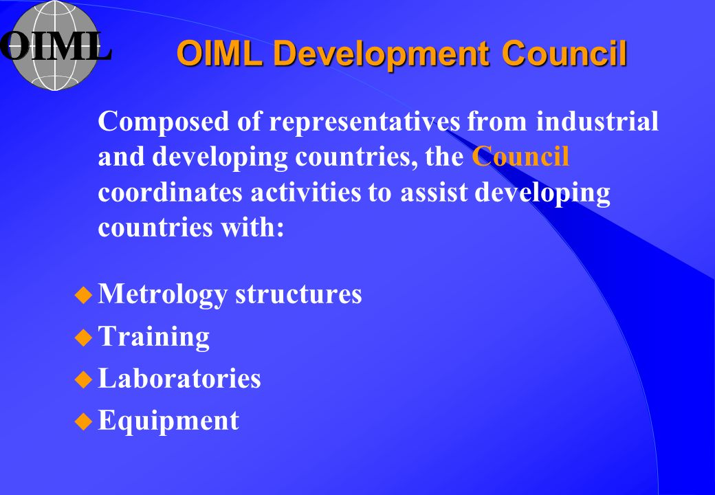 OIML Development Council Composed of representatives from industrial and developing countries, the Council coordinates activities to assist developing countries with: u Metrology structures u Training u Laboratories u Equipment