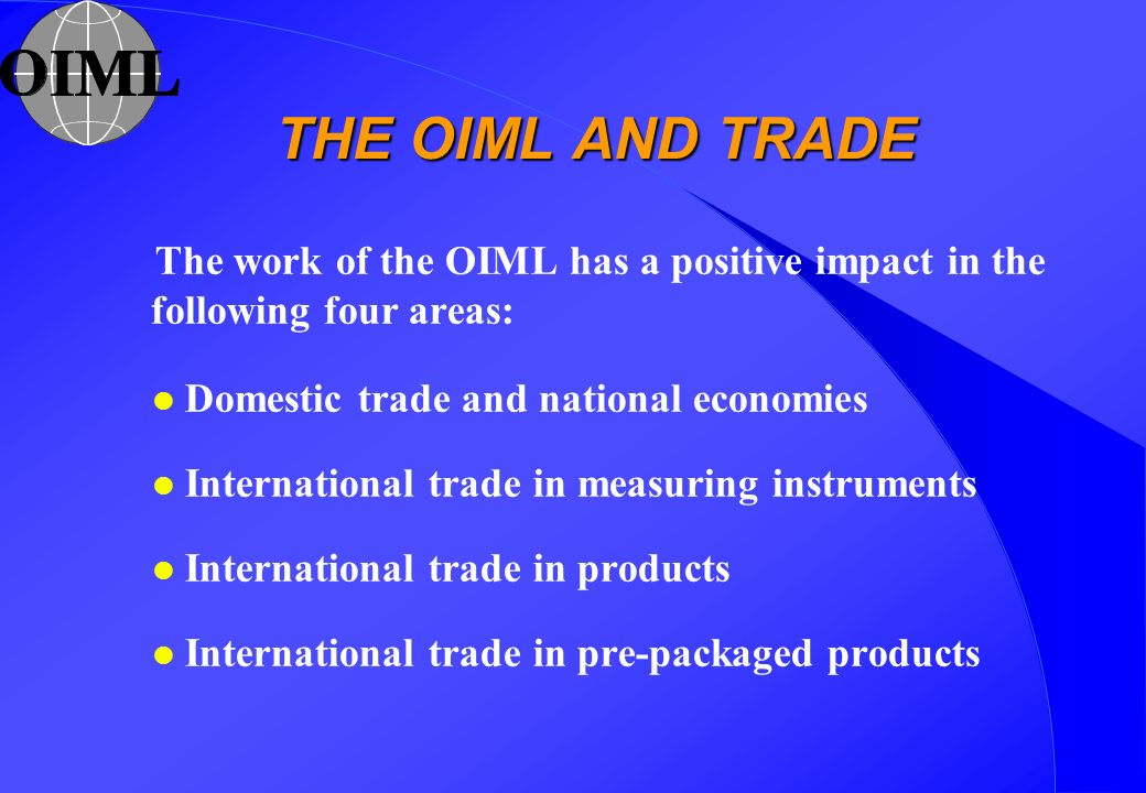 THE OIML AND TRADE The work of the OIML has a positive impact in the following four areas: l Domestic trade and national economies l International trade in measuring instruments l International trade in products l International trade in pre-packaged products