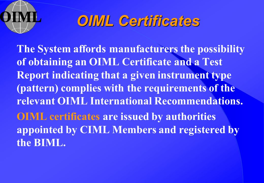 OIML Certificates The System affords manufacturers the possibility of obtaining an OIML Certificate and a Test Report indicating that a given instrument type (pattern) complies with the requirements of the relevant OIML International Recommendations.