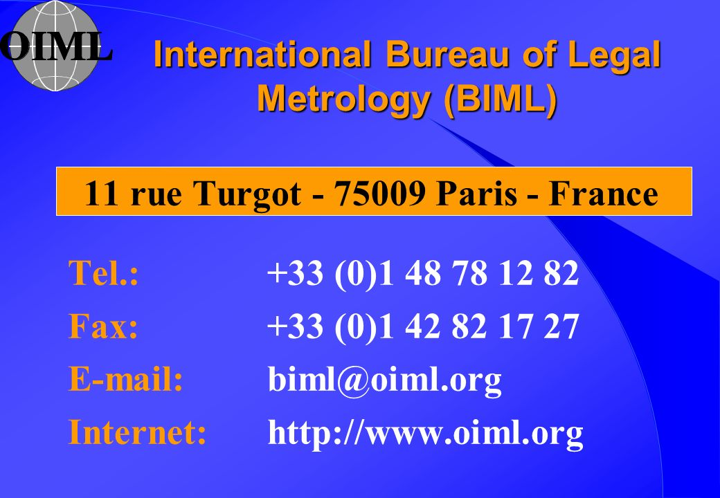 International Bureau of Legal Metrology (BIML) 11 rue Turgot - 75009 Paris - France Tel.: +33 (0)1 48 78 12 82 Fax: +33 (0)1 42 82 17 27 E-mail: biml@oiml.org Internet: http://www.oiml.org