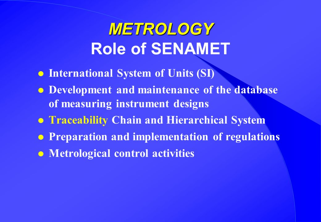 METROLOGY METROLOGY Role of SENAMET l International System of Units (SI) l Development and maintenance of the database of measuring instrument designs l Traceability Chain and Hierarchical System l Preparation and implementation of regulations l Metrological control activities