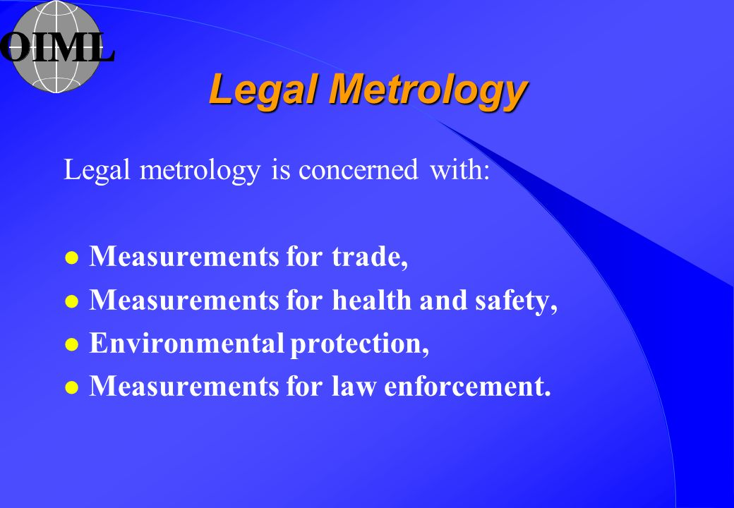 Legal Metrology Legal metrology is concerned with: l Measurements for trade, l Measurements for health and safety, l Environmental protection, l Measurements for law enforcement.