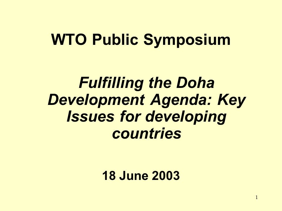 1 WTO Public Symposium Fulfilling the Doha Development Agenda: Key Issues for developing countries 18 June 2003