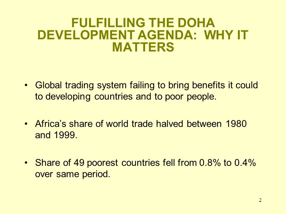 2 FULFILLING THE DOHA DEVELOPMENT AGENDA: WHY IT MATTERS Global trading system failing to bring benefits it could to developing countries and to poor people.