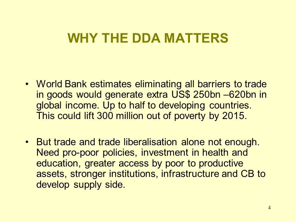 4 WHY THE DDA MATTERS World Bank estimates eliminating all barriers to trade in goods would generate extra US$ 250bn –620bn in global income.