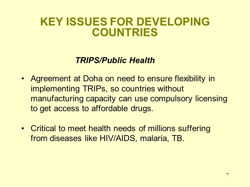 7 KEY ISSUES FOR DEVELOPING COUNTRIES TRIPS/Public Health Agreement at Doha on need to ensure flexibility in implementing TRIPs, so countries without manufacturing capacity can use compulsory licensing to get access to affordable drugs.
