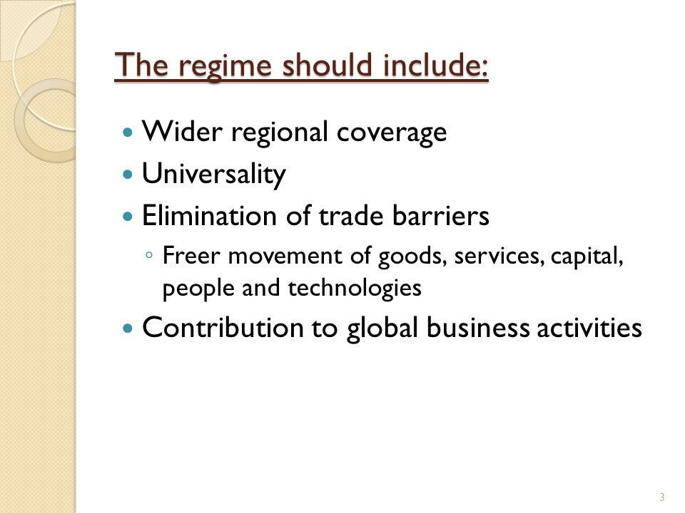 The regime should include: Wider regional coverage Universality Elimination of trade barriers Freer movement of goods, services, capital, people and technologies Contribution to global business activities 3