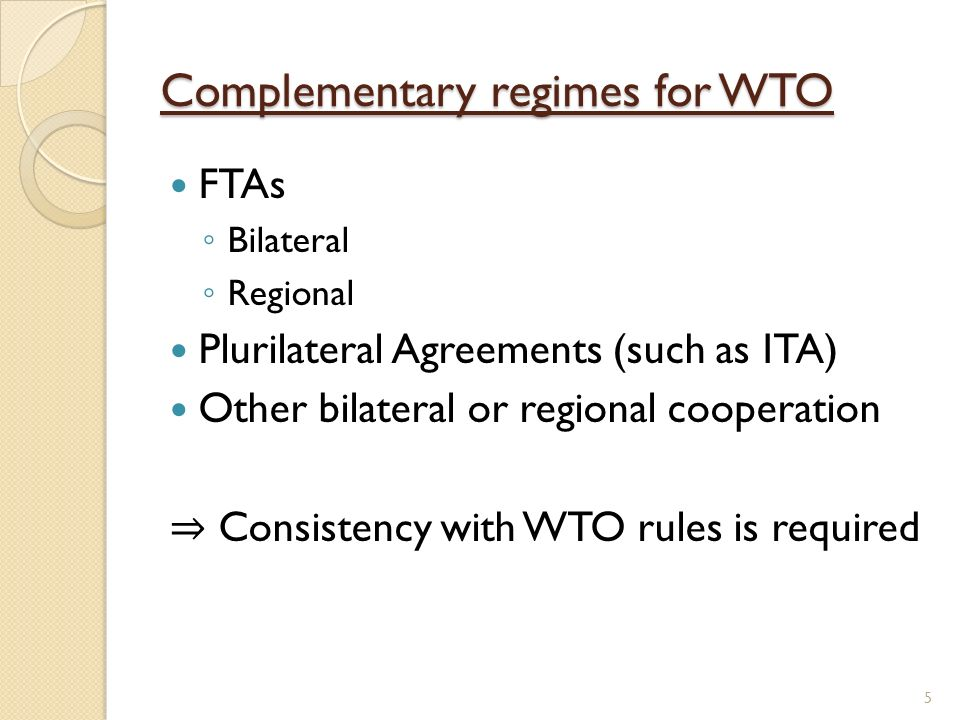 Complementary regimes for WTO FTAs Bilateral Regional Plurilateral Agreements (such as ITA) Other bilateral or regional cooperation Consistency with WTO rules is required 5