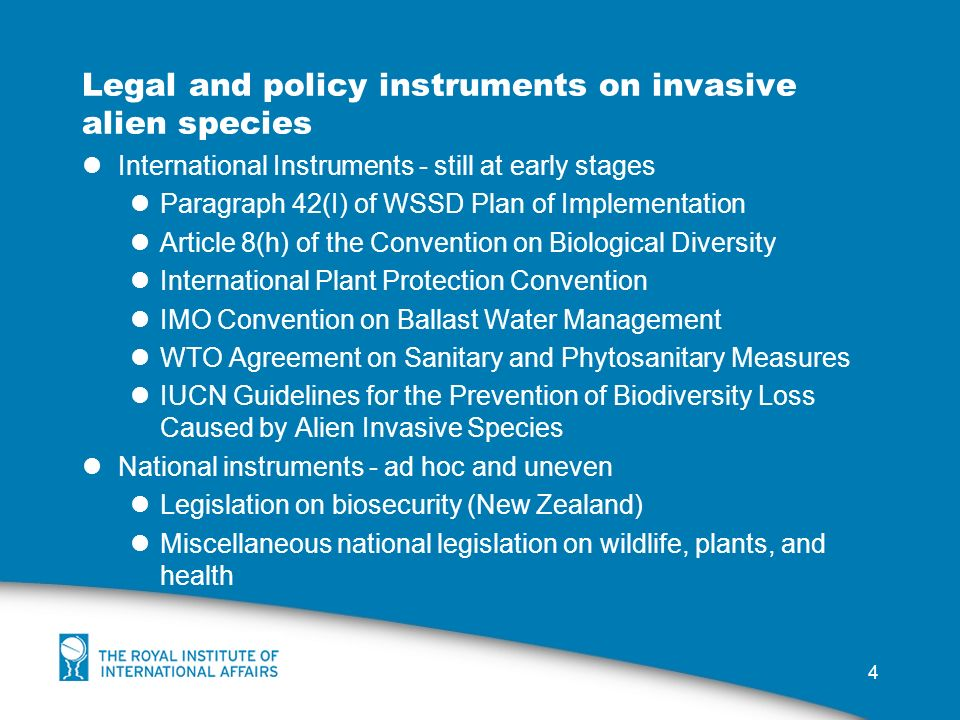 4 Legal and policy instruments on invasive alien species International Instruments - still at early stages Paragraph 42(I) of WSSD Plan of Implementation Article 8(h) of the Convention on Biological Diversity International Plant Protection Convention IMO Convention on Ballast Water Management WTO Agreement on Sanitary and Phytosanitary Measures IUCN Guidelines for the Prevention of Biodiversity Loss Caused by Alien Invasive Species National instruments - ad hoc and uneven Legislation on biosecurity (New Zealand) Miscellaneous national legislation on wildlife, plants, and health