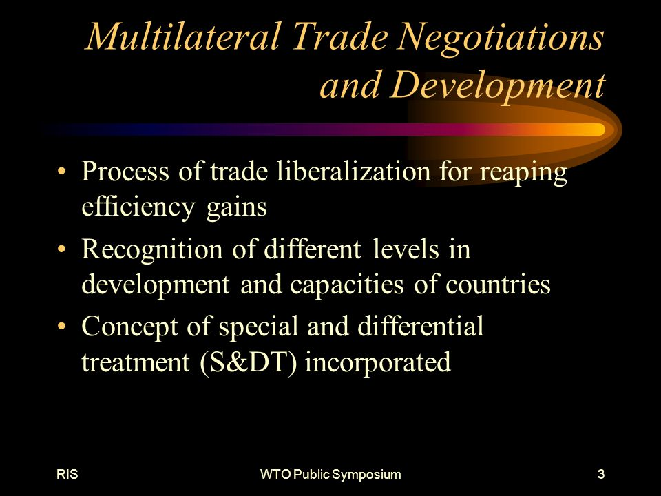RISWTO Public Symposium3 Multilateral Trade Negotiations and Development Process of trade liberalization for reaping efficiency gains Recognition of different levels in development and capacities of countries Concept of special and differential treatment (S&DT) incorporated