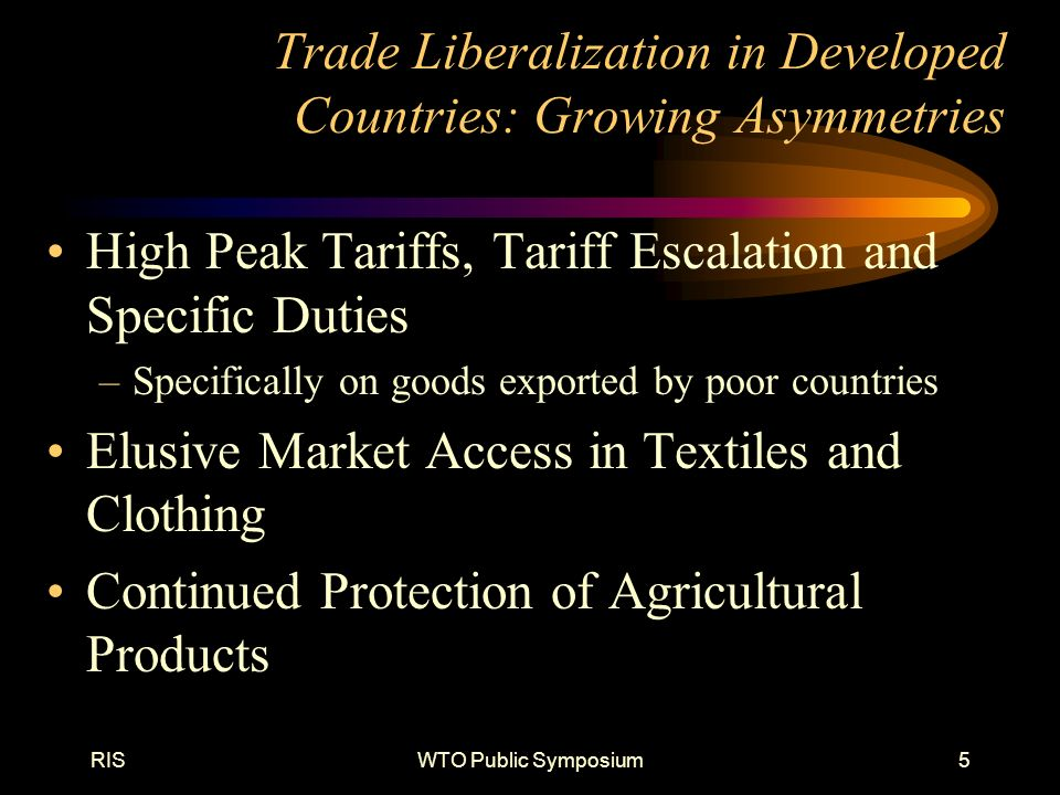 RISWTO Public Symposium5 Trade Liberalization in Developed Countries: Growing Asymmetries High Peak Tariffs, Tariff Escalation and Specific Duties –Specifically on goods exported by poor countries Elusive Market Access in Textiles and Clothing Continued Protection of Agricultural Products