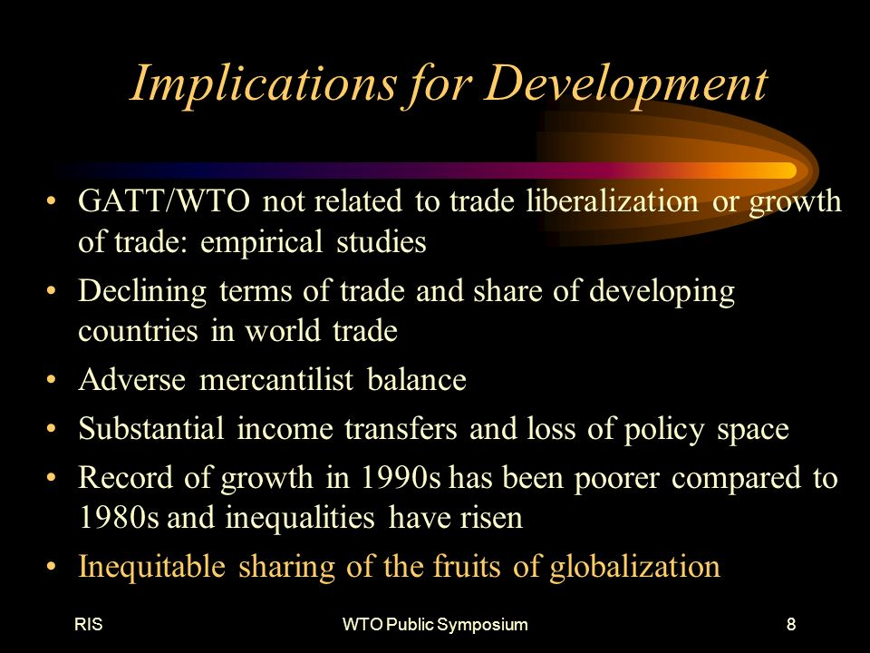 RISWTO Public Symposium8 Implications for Development GATT/WTO not related to trade liberalization or growth of trade: empirical studies Declining terms of trade and share of developing countries in world trade Adverse mercantilist balance Substantial income transfers and loss of policy space Record of growth in 1990s has been poorer compared to 1980s and inequalities have risen Inequitable sharing of the fruits of globalization