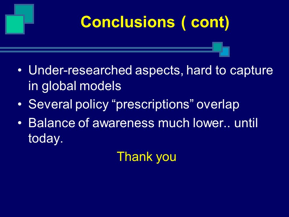 Conclusions ( cont) Under-researched aspects, hard to capture in global models Several policy prescriptions overlap Balance of awareness much lower..