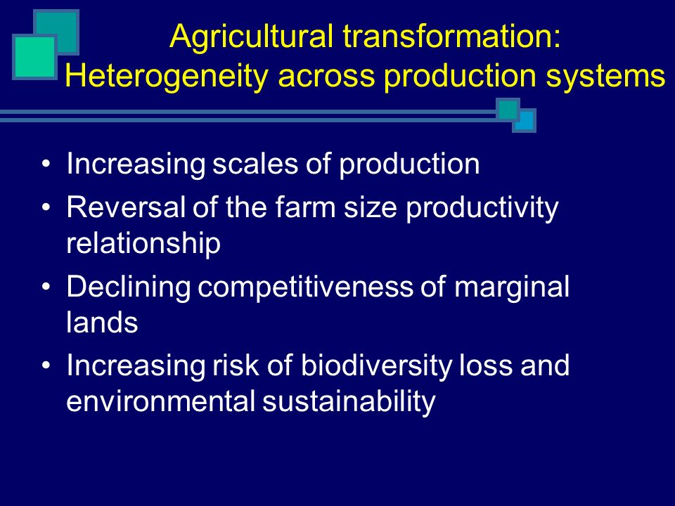 Agricultural transformation: Heterogeneity across production systems Increasing scales of production Reversal of the farm size productivity relationship Declining competitiveness of marginal lands Increasing risk of biodiversity loss and environmental sustainability