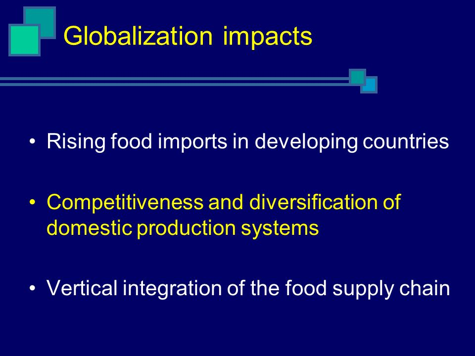 Globalization impacts Rising food imports in developing countries Competitiveness and diversification of domestic production systems Vertical integration of the food supply chain