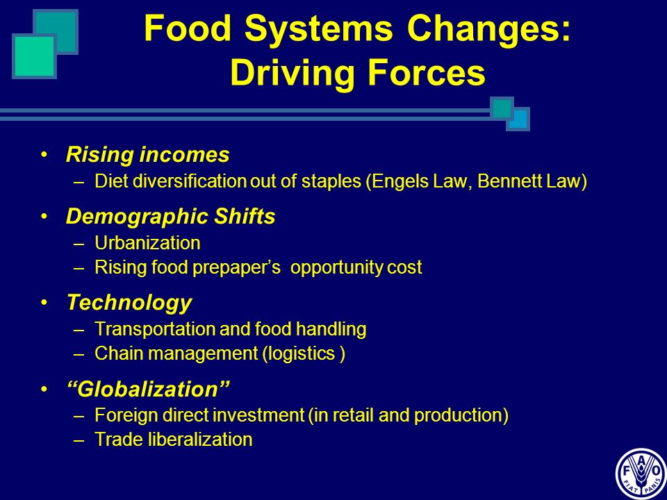 Food Systems Changes: Driving Forces Rising incomes –Diet diversification out of staples (Engels Law, Bennett Law) Demographic Shifts –Urbanization –Rising food prepapers opportunity cost Technology –Transportation and food handling –Chain management (logistics ) Globalization –Foreign direct investment (in retail and production) –Trade liberalization