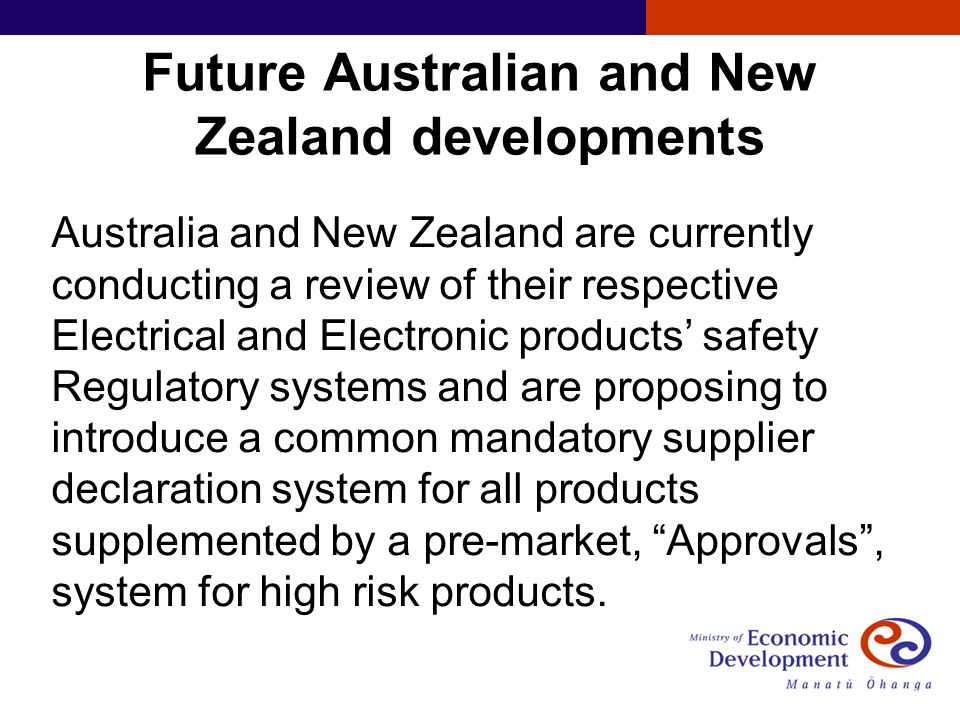 Future Australian and New Zealand developments Australia and New Zealand are currently conducting a review of their respective Electrical and Electronic products safety Regulatory systems and are proposing to introduce a common mandatory supplier declaration system for all products supplemented by a pre-market, Approvals, system for high risk products.