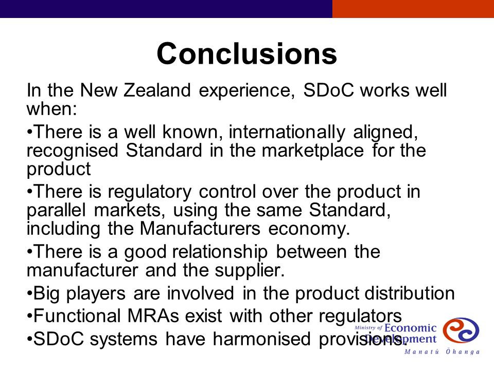 Conclusions In the New Zealand experience, SDoC works well when: There is a well known, internationally aligned, recognised Standard in the marketplace for the product There is regulatory control over the product in parallel markets, using the same Standard, including the Manufacturers economy.
