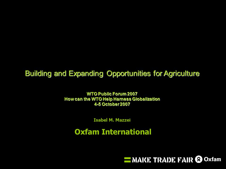 Building and Expanding Opportunities for Agriculture WTO Public Forum 2007 How can the WTO Help Harness Globalization 4-5 October 2007 Isabel M.