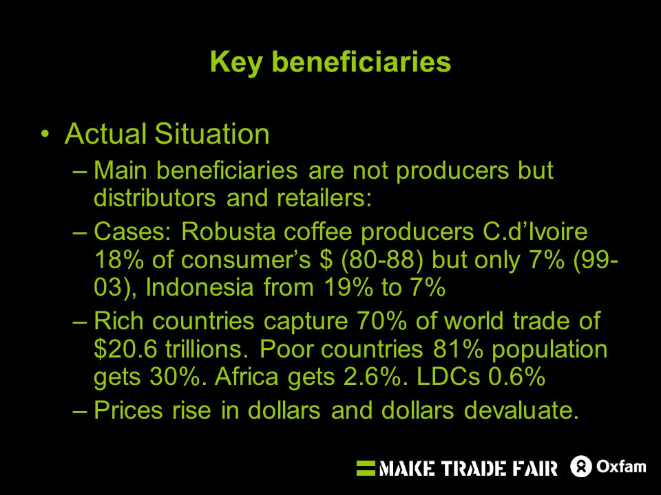 Key beneficiaries Actual Situation –Main beneficiaries are not producers but distributors and retailers: –Cases: Robusta coffee producers C.dIvoire 18% of consumers $ (80-88) but only 7% (99- 03), Indonesia from 19% to 7% –Rich countries capture 70% of world trade of $20.6 trillions.