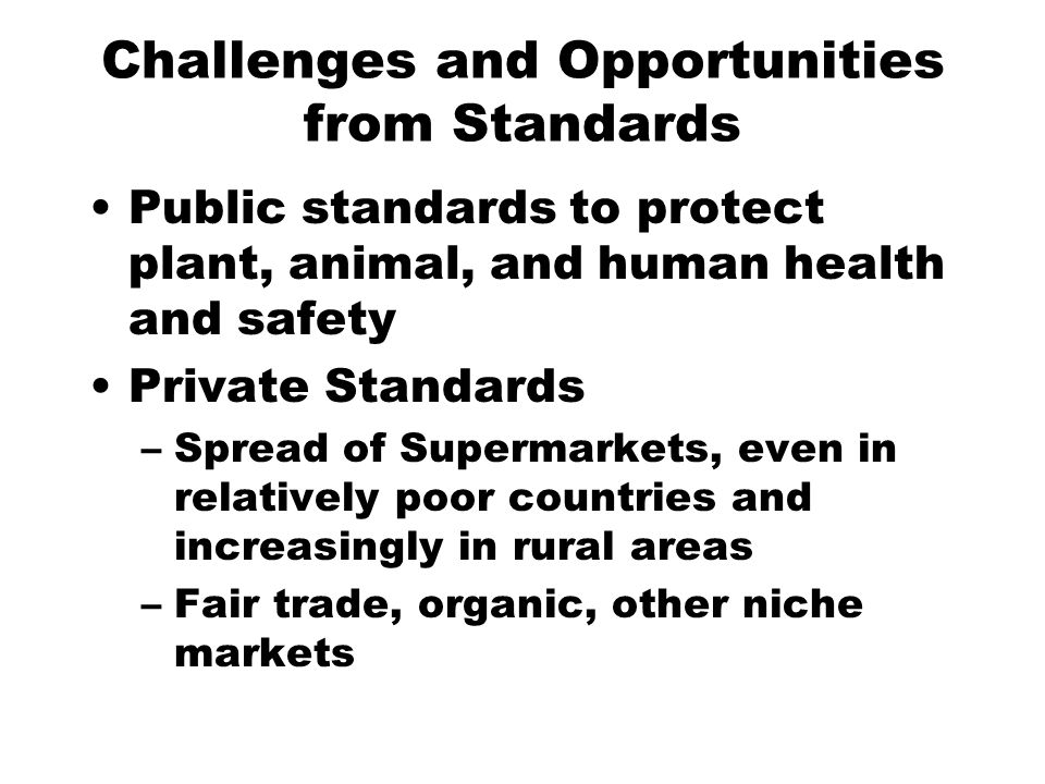 Challenges and Opportunities from Standards Public standards to protect plant, animal, and human health and safety Private Standards –Spread of Supermarkets, even in relatively poor countries and increasingly in rural areas –Fair trade, organic, other niche markets