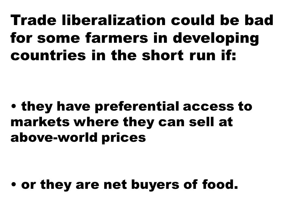 Trade liberalization could be bad for some farmers in developing countries in the short run if: they have preferential access to markets where they can sell at above-world prices or they are net buyers of food.