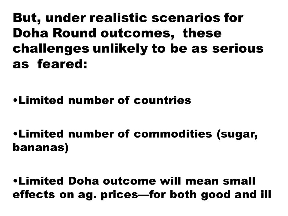 But, under realistic scenarios for Doha Round outcomes, these challenges unlikely to be as serious as feared: Limited number of countries Limited number of commodities (sugar, bananas) Limited Doha outcome will mean small effects on ag.