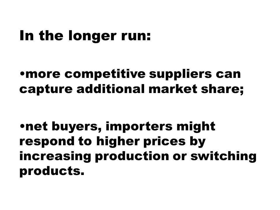 In the longer run: more competitive suppliers can capture additional market share; net buyers, importers might respond to higher prices by increasing production or switching products.