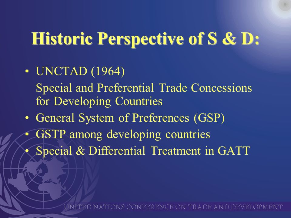 Historic Perspective of S & D: UNCTAD (1964) Special and Preferential Trade Concessions for Developing Countries General System of Preferences (GSP) GSTP among developing countries Special & Differential Treatment in GATT