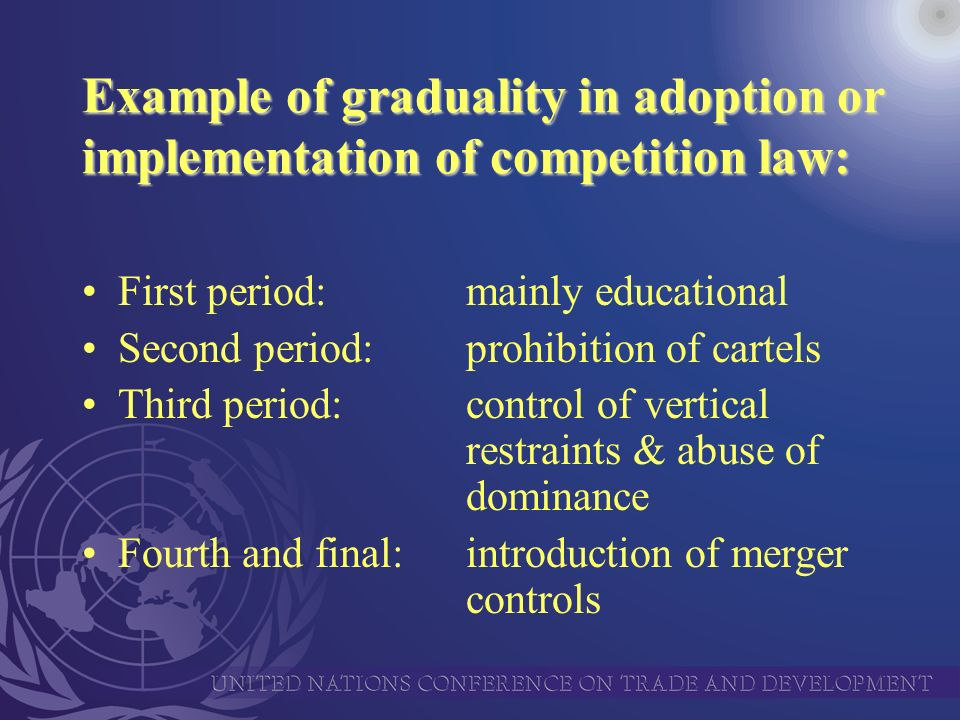 Example of graduality in adoption or implementation of competition law: First period:mainly educational Second period:prohibition of cartels Third period:control of vertical restraints & abuse of dominance Fourth and final:introduction of merger controls