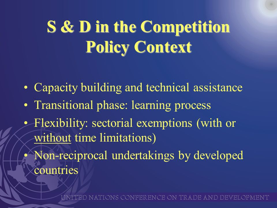 S & D in the Competition Policy Context Capacity building and technical assistance Transitional phase: learning process Flexibility: sectorial exemptions (with or without time limitations) Non-reciprocal undertakings by developed countries